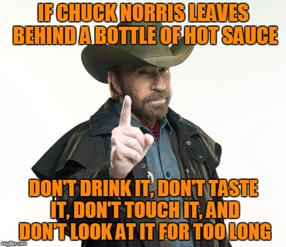 Chuck Norris Finger Meme | IF CHUCK NORRIS LEAVES BEHIND A BOTTLE OF HOT SAUCE DON'T DRINK IT, DON'T TASTE IT, DON'T TOUCH IT, AND DON'T LOOK AT IT FOR TOO LONG | image tagged in memes,chuck norris finger,chuck norris | made w/ Imgflip meme maker