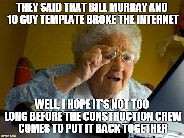 Grandma Finds The Internet Meme | THEY SAID THAT BILL MURRAY AND 10 GUY TEMPLATE BROKE THE INTERNET WELL, I HOPE IT'S NOT TOO LONG BEFORE THE CONSTRUCTION CREW COMES TO PUT I | image tagged in memes,grandma finds the internet | made w/ Imgflip meme maker