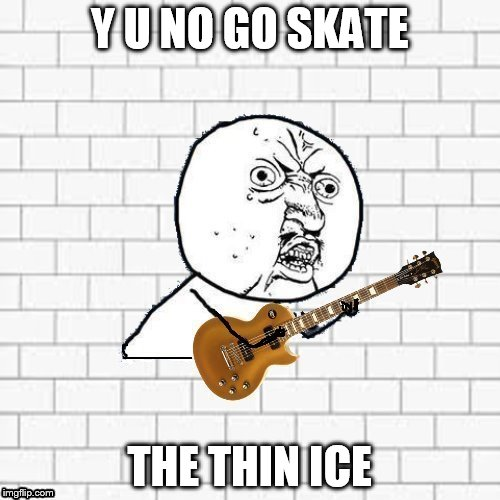 Y U No Pink Floyd | Y U NO GO SKATE THE THIN ICE | image tagged in y u no pink floyd | made w/ Imgflip meme maker