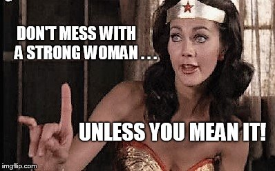 wonder woman oh no he di int | DON'T MESS WITH      A STRONG WOMAN . . . UNLESS YOU MEAN IT! | image tagged in wonder woman oh no he di int | made w/ Imgflip meme maker