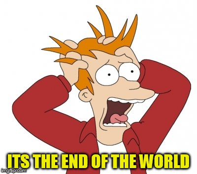 ITS THE END OF THE WORLD | made w/ Imgflip meme maker