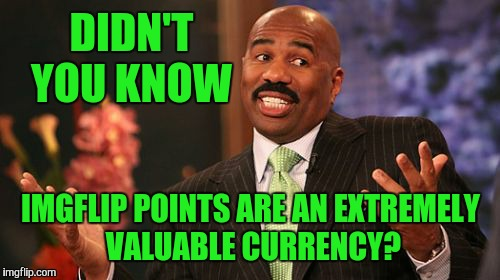 Steve Harvey Meme | DIDN'T YOU KNOW IMGFLIP POINTS ARE AN EXTREMELY VALUABLE CURRENCY? | image tagged in memes,steve harvey | made w/ Imgflip meme maker