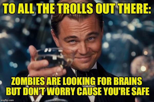 Leonardo Dicaprio Cheers Meme | TO ALL THE TROLLS OUT THERE: ZOMBIES ARE LOOKING FOR BRAINS BUT DON'T WORRY CAUSE YOU'RE SAFE | image tagged in memes,leonardo dicaprio cheers | made w/ Imgflip meme maker