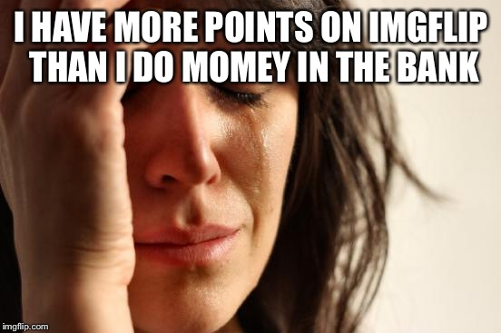 First World Problems Meme | I HAVE MORE POINTS ON IMGFLIP THAN I DO MOMEY IN THE BANK | image tagged in memes,first world problems | made w/ Imgflip meme maker