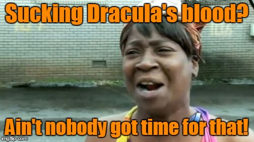 Aint Nobody Got Time For That Meme | Sucking Dracula's blood? Ain't nobody got time for that! | image tagged in memes,aint nobody got time for that | made w/ Imgflip meme maker