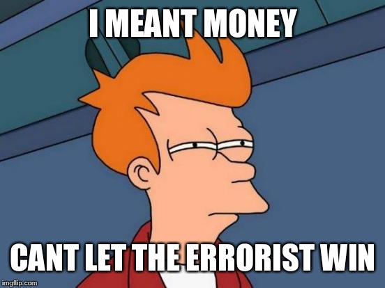 Futurama Fry Meme | I MEANT MONEY CANT LET THE ERRORIST WIN | image tagged in memes,futurama fry | made w/ Imgflip meme maker