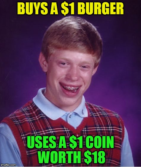 Bad Luck Brian Meme | BUYS A $1 BURGER USES A $1 COIN WORTH $18 | image tagged in memes,bad luck brian | made w/ Imgflip meme maker