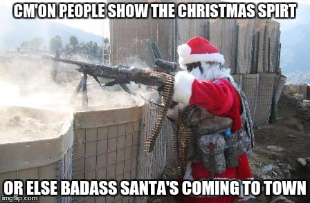 Merry Christmas | CM'ON PEOPLE SHOW THE CHRISTMAS SPIRT OR ELSE BADASS SANTA'S COMING TO TOWN | image tagged in memes,hohoho,santa,badass,gun | made w/ Imgflip meme maker