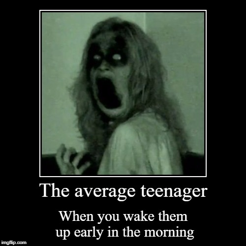 The average teenager | When you wake them up early in the morning | image tagged in funny,demotivationals | made w/ Imgflip demotivational maker