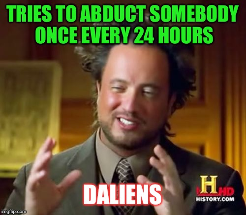 Ancient Aliens Meme | TRIES TO ABDUCT SOMEBODY ONCE EVERY 24 HOURS DALIENS | image tagged in memes,ancient aliens | made w/ Imgflip meme maker