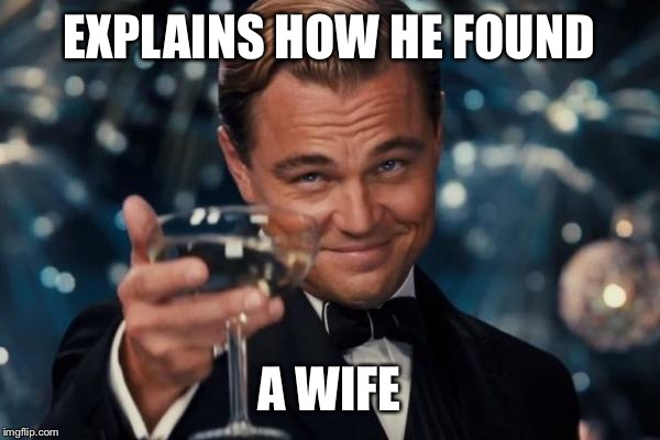 Leonardo Dicaprio Cheers Meme | EXPLAINS HOW HE FOUND A WIFE | image tagged in memes,leonardo dicaprio cheers | made w/ Imgflip meme maker