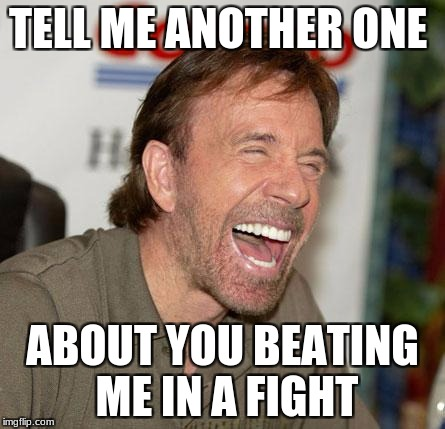 Chuck norris is hearing a good joke | TELL ME ANOTHER ONE ABOUT YOU BEATING ME IN A FIGHT | image tagged in memes,chuck norris laughing,chuck norris,fight,joke | made w/ Imgflip meme maker
