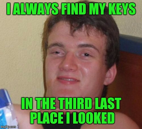 10 Guy Meme | I ALWAYS FIND MY KEYS IN THE THIRD LAST PLACE I LOOKED | image tagged in memes,10 guy | made w/ Imgflip meme maker