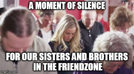 A MOMENT OF SILENCE FOR OUR SISTERS AND BROTHERS IN THE FRIENDZONE | made w/ Imgflip meme maker