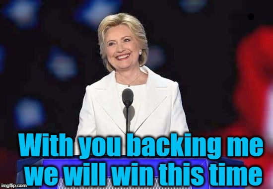 Hillary | With you backing me we will win this time | image tagged in hillary | made w/ Imgflip meme maker