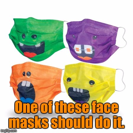 One of these face masks should do it. | made w/ Imgflip meme maker