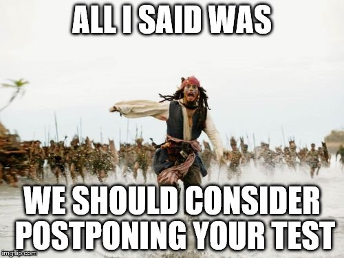 Jack Sparrow Being Chased Meme | ALL I SAID WAS WE SHOULD CONSIDER POSTPONING YOUR TEST | image tagged in memes,jack sparrow being chased | made w/ Imgflip meme maker