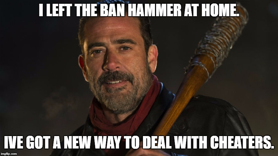 Walking Dead Negan | I LEFT THE BAN HAMMER AT HOME. IVE GOT A NEW WAY TO DEAL WITH CHEATERS. | image tagged in walking dead negan | made w/ Imgflip meme maker