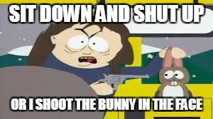 SIT DOWN AND SHUT UP OR I SHOOT THE BUNNY IN THE FACE | image tagged in shut up or the bunny dies | made w/ Imgflip meme maker