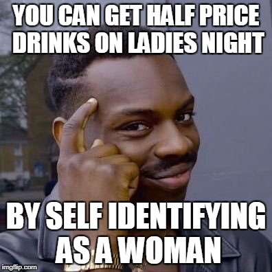 The Everyday Man's Guide To Saving Money ..... TIP #1 | YOU CAN GET HALF PRICE DRINKS ON LADIES NIGHT BY SELF IDENTIFYING AS A WOMAN | image tagged in thinking black guy,money,finance,advice | made w/ Imgflip meme maker