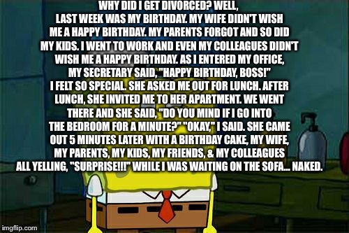 I know it's not correct 4 template | WHY DID I GET DIVORCED? WELL, LAST WEEK WAS MY BIRTHDAY. MY WIFE DIDN'T WISH ME A HAPPY BIRTHDAY. MY PARENTS FORGOT AND SO DID MY KIDS. I WE | image tagged in memes,dont you squidward,funny,dirty,nsfw | made w/ Imgflip meme maker