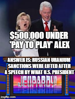 Clinton pay to Play  | $500,000 UNDER 'PAY TO PLAY' ALEX ANSWER IS: RUSSIAN URANIUM SANCTIONS WERE LIFTED AFTER A SPEECH BY WHAT U.S. PRESIDENT | image tagged in the clintons,democrats,beer,football,puppies and kittens | made w/ Imgflip meme maker