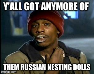 Y'all Got Any More Of That Meme | Y'ALL GOT ANYMORE OF THEM RUSSIAN NESTING DOLLS | image tagged in memes,yall got any more of | made w/ Imgflip meme maker