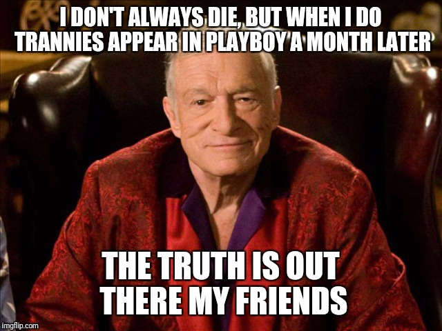 The truth is out there | I DON'T ALWAYS DIE, BUT WHEN I DO TRANNIES APPEAR IN PLAYBOY A MONTH LATER THE TRUTH IS OUT THERE MY FRIENDS | image tagged in hugh hefner,transgender,playboy | made w/ Imgflip meme maker