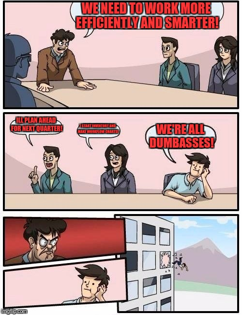Boardroom Meeting Suggestion Meme | WE NEED TO WORK MORE EFFICIENTLY AND SMARTER! ILL PLAN AHEAD FOR NEXT QUARTER! I START INVENTORY AND MAKE WORKFLOW CHARTS! WE'RE ALL DUMBASS | image tagged in memes,boardroom meeting suggestion | made w/ Imgflip meme maker