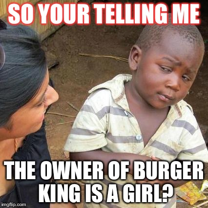 Third World Skeptical Kid Meme | SO YOUR TELLING ME THE OWNER OF BURGER KING IS A GIRL? | image tagged in memes,third world skeptical kid | made w/ Imgflip meme maker