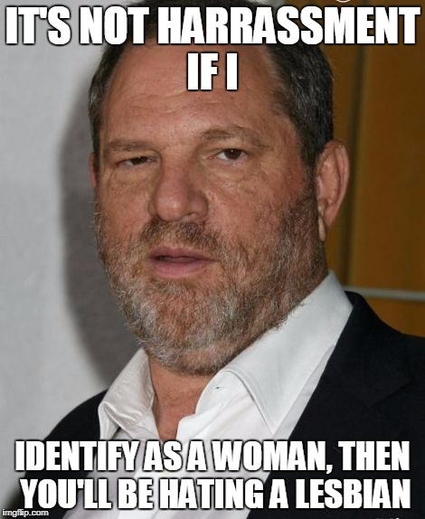 IT'S NOT HARRASSMENT IF I IDENTIFY AS A WOMAN, THEN YOU'LL BE HATING A LESBIAN | image tagged in harvey weinstein | made w/ Imgflip meme maker