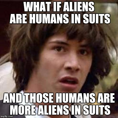 What if..... | WHAT IF ALIENS ARE HUMANS IN SUITS AND THOSE HUMANS ARE MORE ALIENS IN SUITS | image tagged in memes,conspiracy keanu | made w/ Imgflip meme maker
