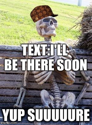 Waiting Skeleton Meme | TEXT:I'LL BE THERE SOON YUP SUUUUURE | image tagged in memes,waiting skeleton,scumbag | made w/ Imgflip meme maker