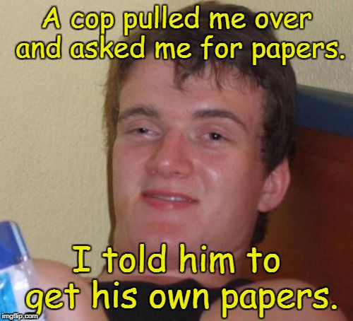 10 Guy Meme | A cop pulled me over and asked me for papers. I told him to get his own papers. | image tagged in memes,10 guy | made w/ Imgflip meme maker