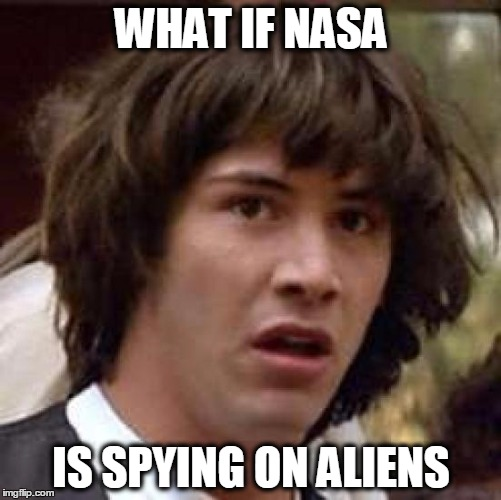 Conspiracy Keanu Meme | WHAT IF NASA IS SPYING ON ALIENS | image tagged in memes,conspiracy keanu | made w/ Imgflip meme maker