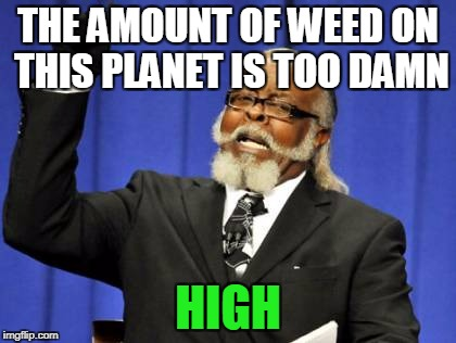 How to get on Snoop Doggs bad side.... | THE AMOUNT OF WEED ON THIS PLANET IS TOO DAMN HIGH | image tagged in memes,too damn high | made w/ Imgflip meme maker