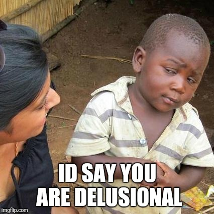 Third World Skeptical Kid Meme | ID SAY YOU ARE DELUSIONAL | image tagged in memes,third world skeptical kid | made w/ Imgflip meme maker