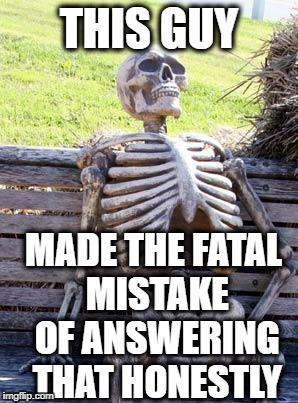 Waiting Skeleton Meme | THIS GUY MADE THE FATAL MISTAKE OF ANSWERING THAT HONESTLY | image tagged in memes,waiting skeleton | made w/ Imgflip meme maker