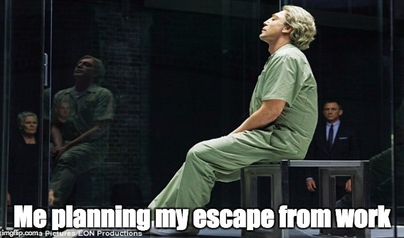 Planning my escape from work like I've been held captive by MI6 | Me planning my escape from work | image tagged in work,escape,skyfall,bardem,prison | made w/ Imgflip meme maker