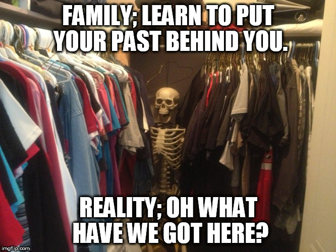 Skeleton in your closet  | FAMILY; LEARN TO PUT YOUR PAST BEHIND YOU. REALITY; OH WHAT HAVE WE GOT HERE? | image tagged in skeleton in the closet | made w/ Imgflip meme maker