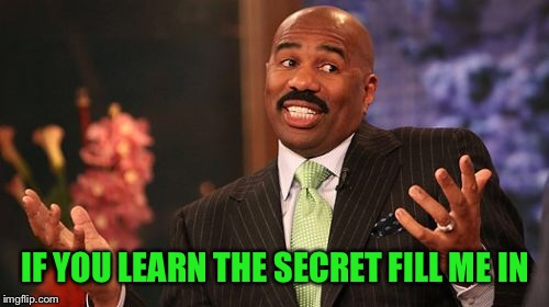 Steve Harvey Meme | IF YOU LEARN THE SECRET FILL ME IN | image tagged in memes,steve harvey | made w/ Imgflip meme maker