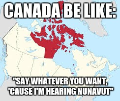 "CANADA BE LIKE: ""SAY WHATEVER YOU WANT, 'CAUSE I'M HEARING NUNAVUT"" 