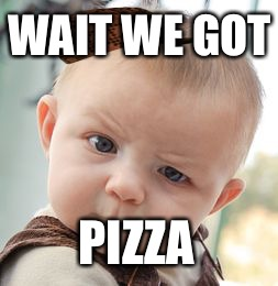 Skeptical Baby Meme | WAIT WE GOT PIZZA | image tagged in memes,skeptical baby,scumbag | made w/ Imgflip meme maker
