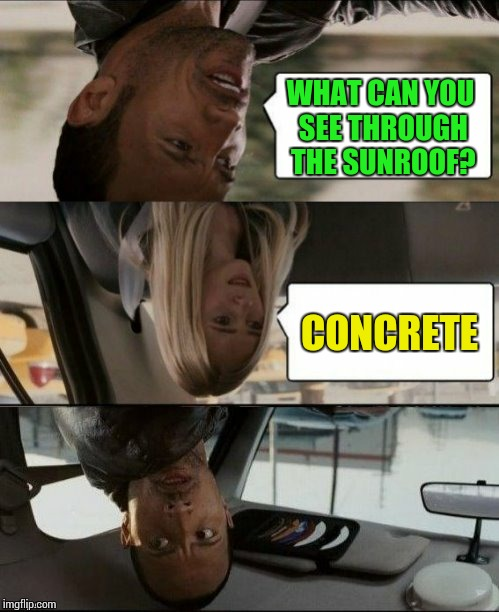 Thank you DashHopes for the template! I hope you like this one! ;) | WHAT CAN YOU SEE THROUGH THE SUNROOF? CONCRETE | image tagged in the rock driving upside down,dashhopes | made w/ Imgflip meme maker