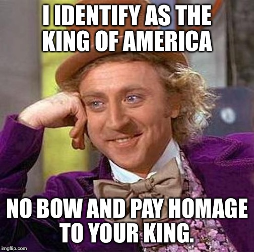 Creepy Condescending Wonka Meme | I IDENTIFY AS THE KING OF AMERICA NO BOW AND PAY HOMAGE TO YOUR KING. | image tagged in memes,creepy condescending wonka | made w/ Imgflip meme maker