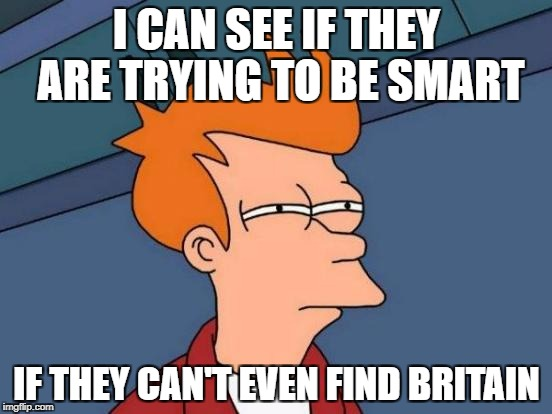 Trying to be smart if you don't know where Great Britain is. | I CAN SEE IF THEY ARE TRYING TO BE SMART IF THEY CAN'T EVEN FIND BRITAIN | image tagged in memes,futurama fry,great britain,smart | made w/ Imgflip meme maker