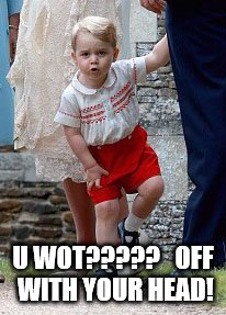 U WOT?????   OFF WITH YOUR HEAD! | image tagged in prince george- u wot | made w/ Imgflip meme maker