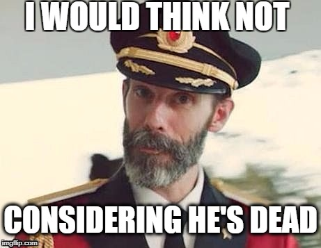 Captain Obvious | I WOULD THINK NOT CONSIDERING HE'S DEAD | image tagged in captain obvious | made w/ Imgflip meme maker