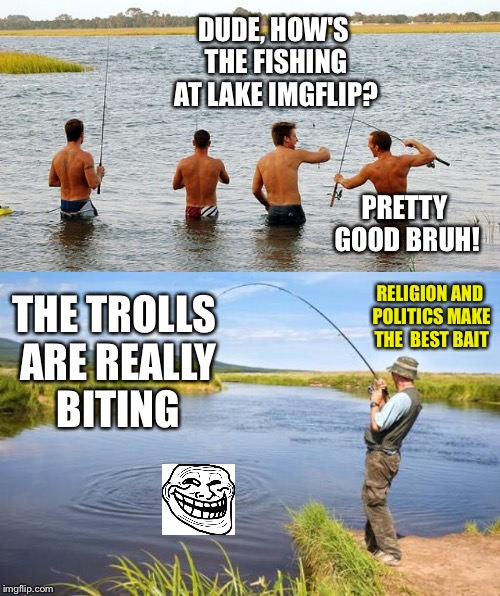 I Prefer Bass Fishing | DUDE, HOW'S THE FISHING AT LAKE IMGFLIP? PRETTY GOOD BRUH! THE TROLLS ARE REALLY BITING RELIGION AND POLITICS MAKE THE  BEST BAIT | image tagged in imgflip,imgflip users,imgflip trolls,trolls,trolling,fishing | made w/ Imgflip meme maker