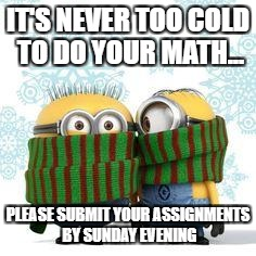 winter minions | IT'S NEVER TOO COLD TO DO YOUR MATH... PLEASE SUBMIT YOUR ASSIGNMENTS BY SUNDAY EVENING | image tagged in winter minions | made w/ Imgflip meme maker
